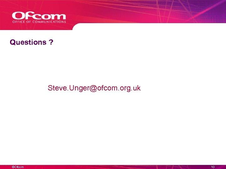 Questions ? Steve. Unger@ofcom. org. uk ©Ofcom 10