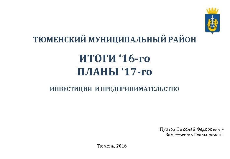ТЮМЕНСКИЙ МУНИЦИПАЛЬНЫЙ РАЙОН ИТОГИ ' 16 -го ПЛАНЫ ' 17 -го ИНВЕСТИЦИИ И ПРЕДПРИНИМАТЕЛЬСТВО