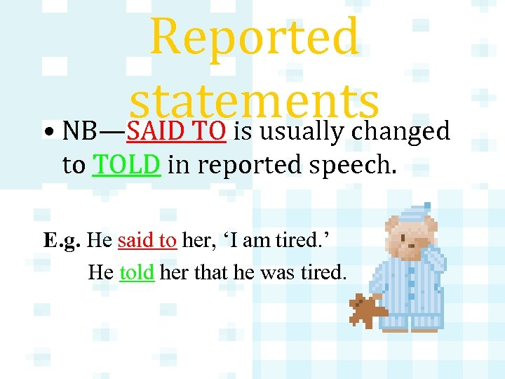Reported statements • NB—SAID TO is usually changed to TOLD in reported speech. E.