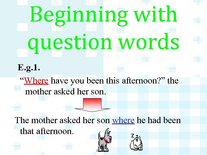 """Beginning with question words E. g. 1. """"Where have you been this afternoon? """""""