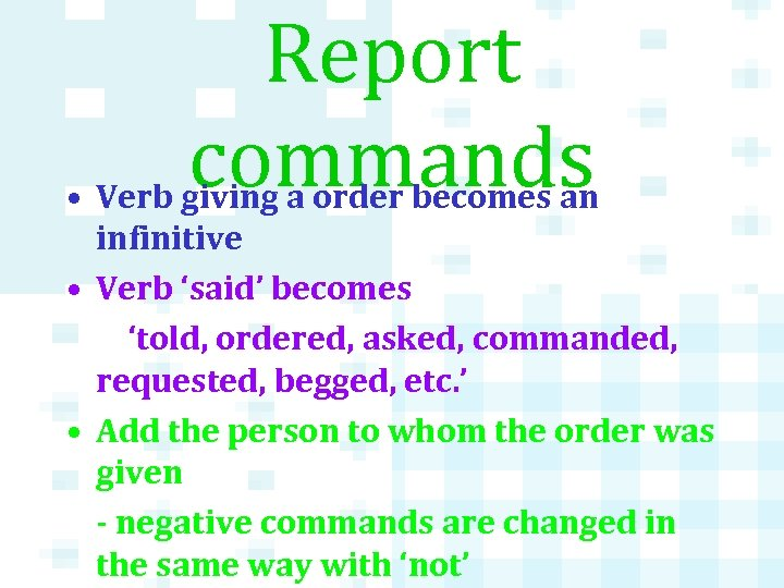 Report commands • Verb giving a order becomes an infinitive • Verb 'said' becomes