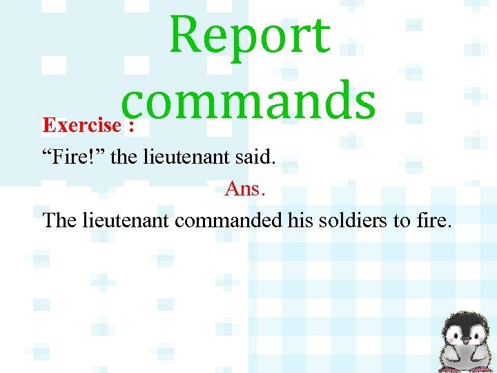 "Report commands Exercise : ""Fire!"" the lieutenant said. Ans. The lieutenant commanded his soldiers"