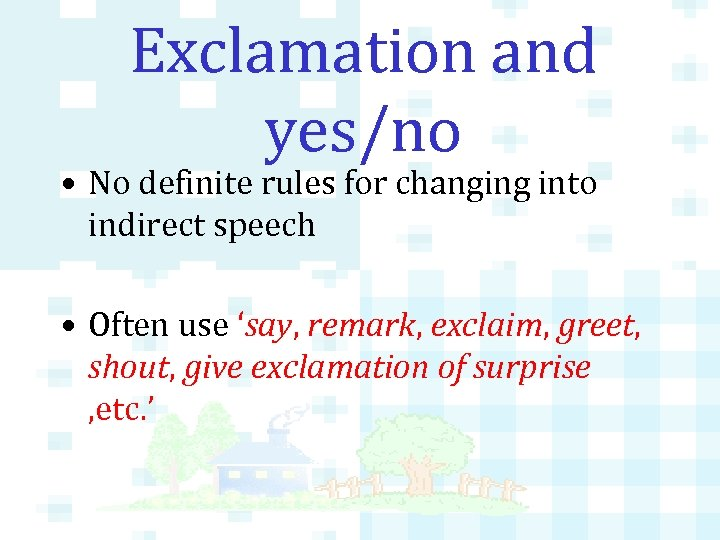 Exclamation and yes/no • No definite rules for changing into indirect speech • Often