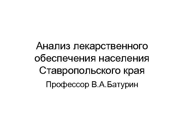 Анализ лекарственного обеспечения населения Ставропольского края Профессор В. А. Батурин