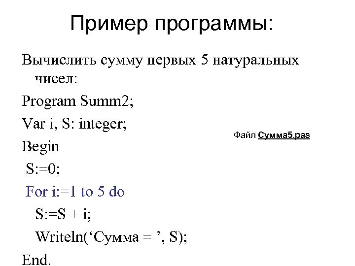 Пример программы: Вычислить сумму первых 5 натуральных чисел: Program Summ 2; Var i, S:
