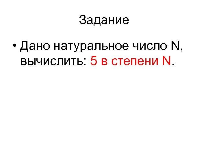 Задание • Дано натуральное число N, вычислить: 5 в степени N.