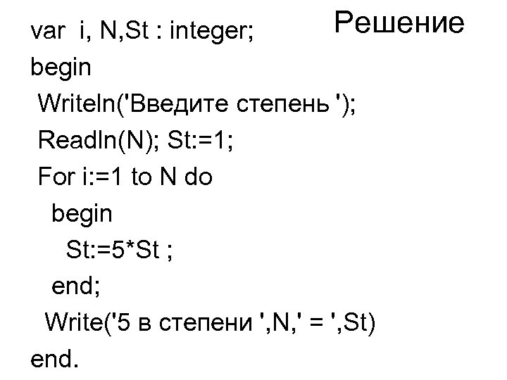 Решение var i, N, St : integer; begin Writeln('Введите степень '); Readln(N); St: =1;