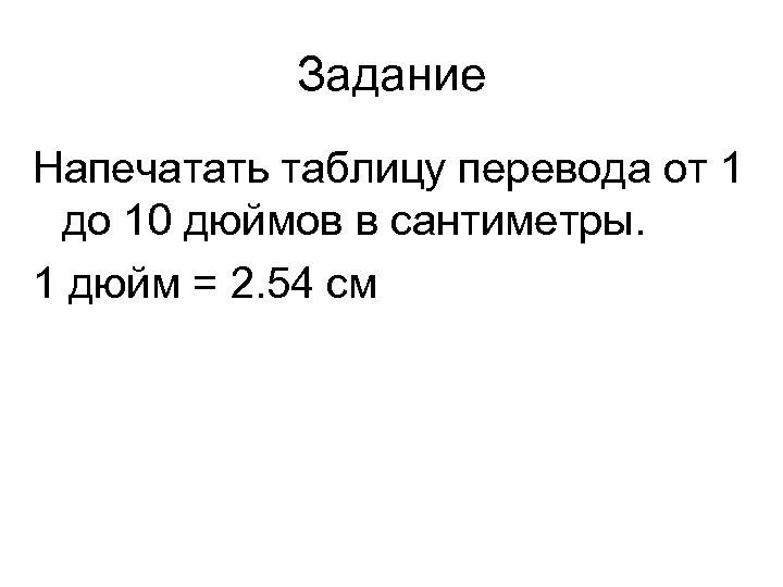 Задание Напечатать таблицу перевода от 1 до 10 дюймов в сантиметры. 1 дюйм =