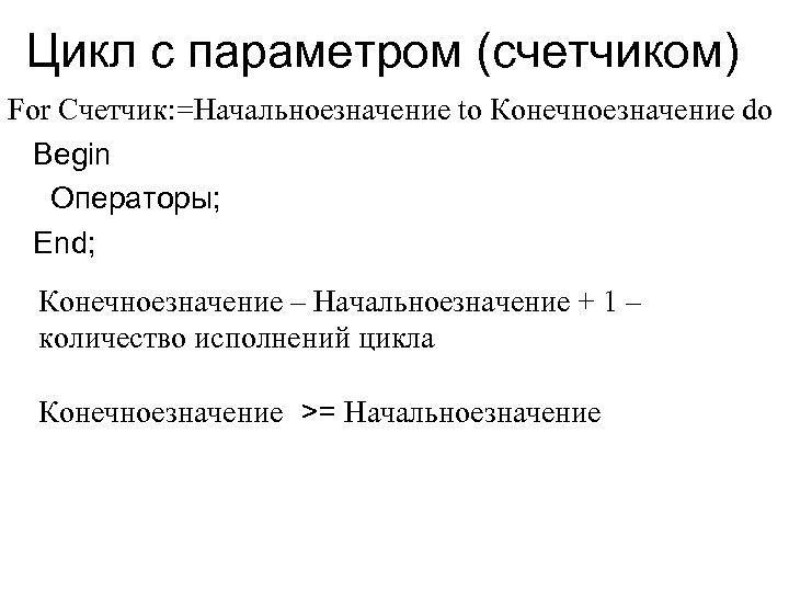 Цикл с параметром (счетчиком) For Счетчик: =Начальноезначение to Конечноезначение do Begin Операторы; End; Конечноезначение