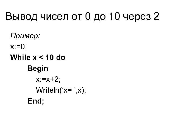 Вывод чисел от 0 до 10 через 2 Пример: x: =0; While x <