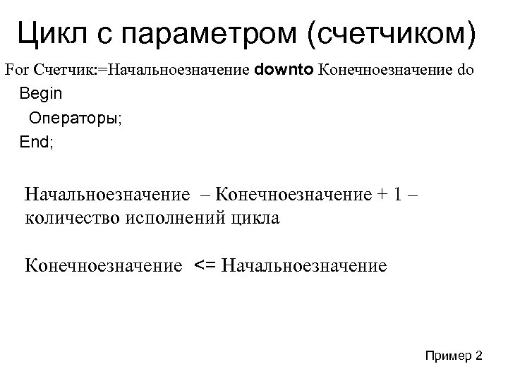 Цикл с параметром (счетчиком) For Счетчик: =Начальноезначение downto Конечноезначение do Begin Операторы; End; Начальноезначение
