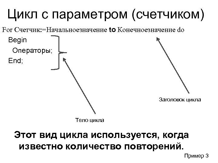 Цикл с параметром (счетчиком) For Счетчик: =Начальноезначение to Конечноезначение do Begin Операторы; End; Заголовок