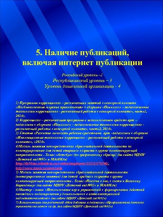5. Наличие публикаций, включая интернет публикации Российский уровень – 2 Республиканский уровень – 3