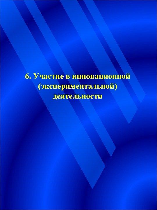 6. Участие в инновационной (экспериментальной) деятельности