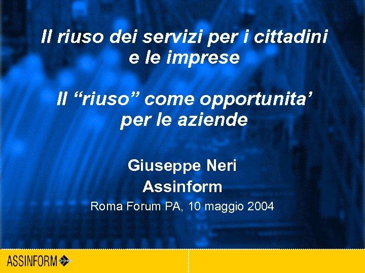 """Il riuso dei servizi per i cittadini e le imprese Il """"riuso"""" come opportunita'"""