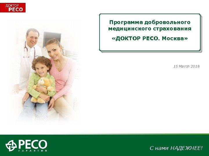 Программа добровольного медицинского страхования «ДОКТОР РЕСО. Москва» 15 March 2018 С нами НАДЕЖНЕЕ!