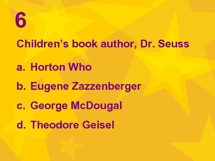 6 Children's book author, Dr. Seuss a. Horton Who b. Eugene Zazzenberger c. George