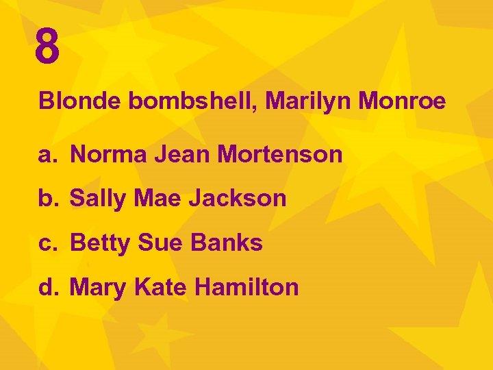 8 Blonde bombshell, Marilyn Monroe a. Norma Jean Mortenson b. Sally Mae Jackson c.