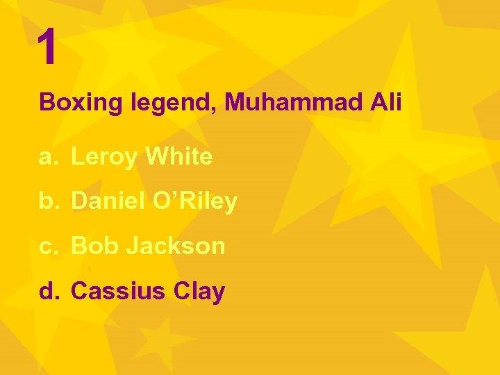 1 Boxing legend, Muhammad Ali a. Leroy White b. Daniel O'Riley c. Bob Jackson