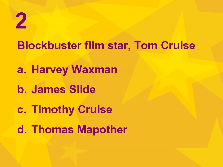 2 Blockbuster film star, Tom Cruise a. Harvey Waxman b. James Slide c. Timothy
