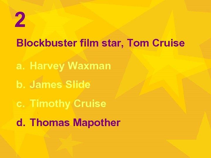 2 Blockbuster film star, Tom Cruise a. Harvey Waxman b. James Slide c. Timothy