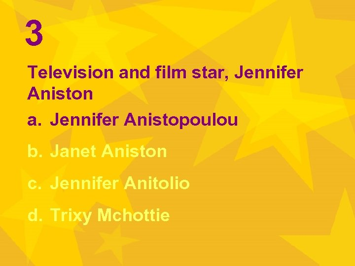 3 Television and film star, Jennifer Aniston a. Jennifer Anistopoulou b. Janet Aniston c.