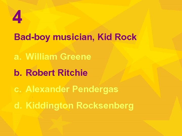 4 Bad-boy musician, Kid Rock a. William Greene b. Robert Ritchie c. Alexander Pendergas