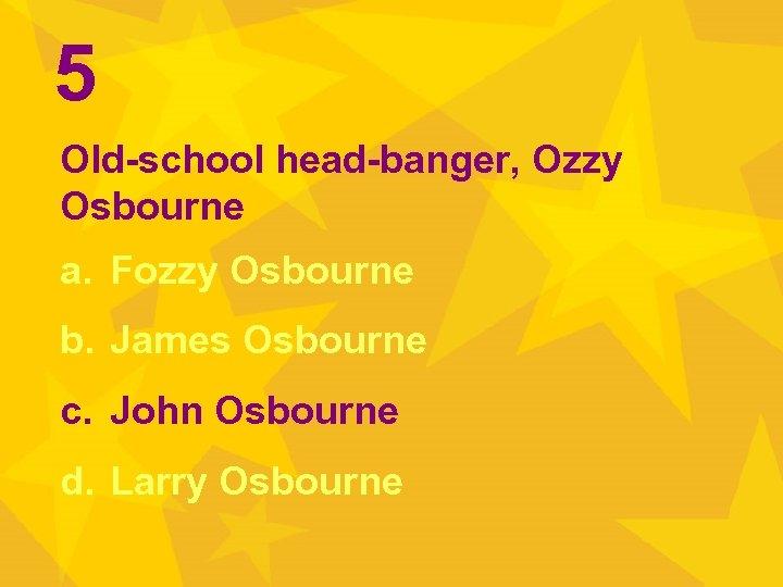 5 Old-school head-banger, Ozzy Osbourne a. Fozzy Osbourne b. James Osbourne c. John Osbourne