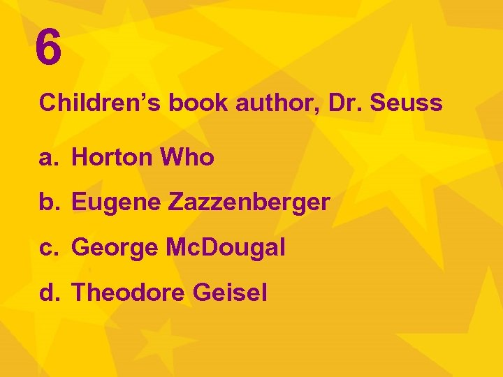 6 Children's book author, Dr. Seuss a. Horton Who b. Eugene Zazzenberger c. George
