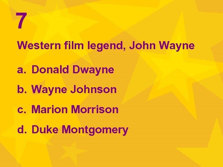 7 Western film legend, John Wayne a. Donald Dwayne b. Wayne Johnson c. Marion