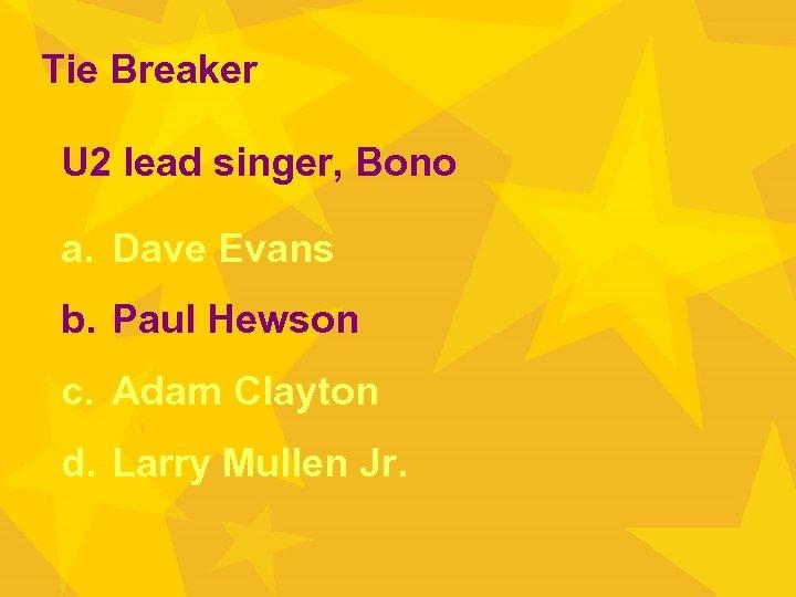 Tie Breaker U 2 lead singer, Bono a. Dave Evans b. Paul Hewson c.
