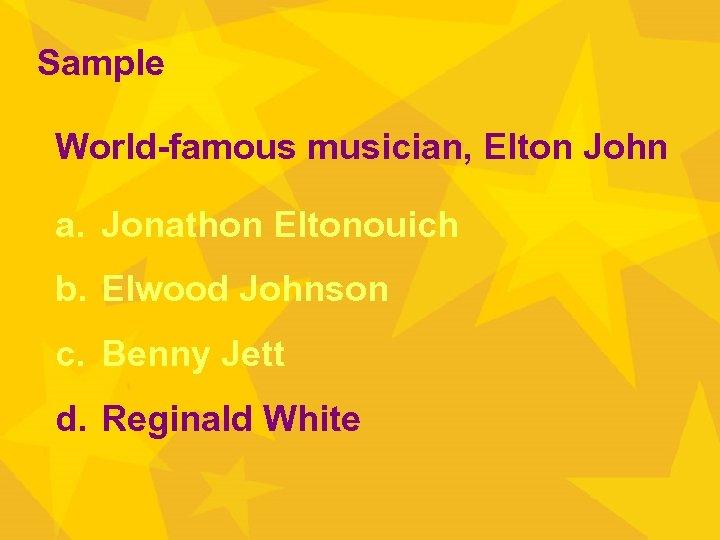 Sample World-famous musician, Elton John a. Jonathon Eltonouich b. Elwood Johnson c. Benny Jett