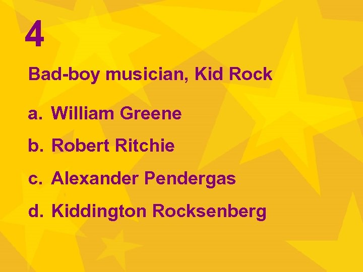 4 Bad-boy musician, Kid Rock a. William Greene b. Robert Ritchie c. Alexander Pendergas