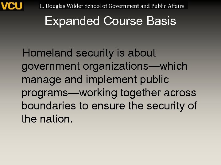 Expanded Course Basis Homeland security is about government organizations—which manage and implement public programs—working