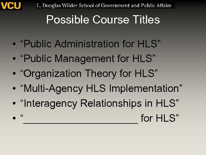 "Possible Course Titles • • • ""Public Administration for HLS"" ""Public Management for HLS"""
