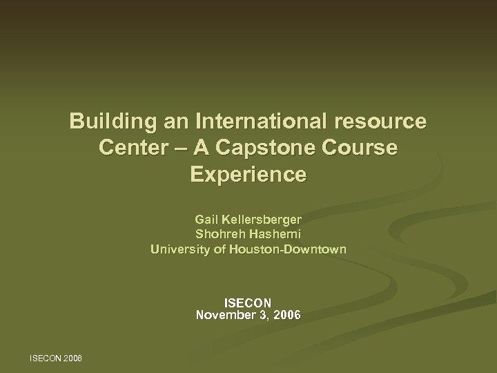 Building an International resource Center – A Capstone Course Experience Gail Kellersberger Shohreh Hashemi