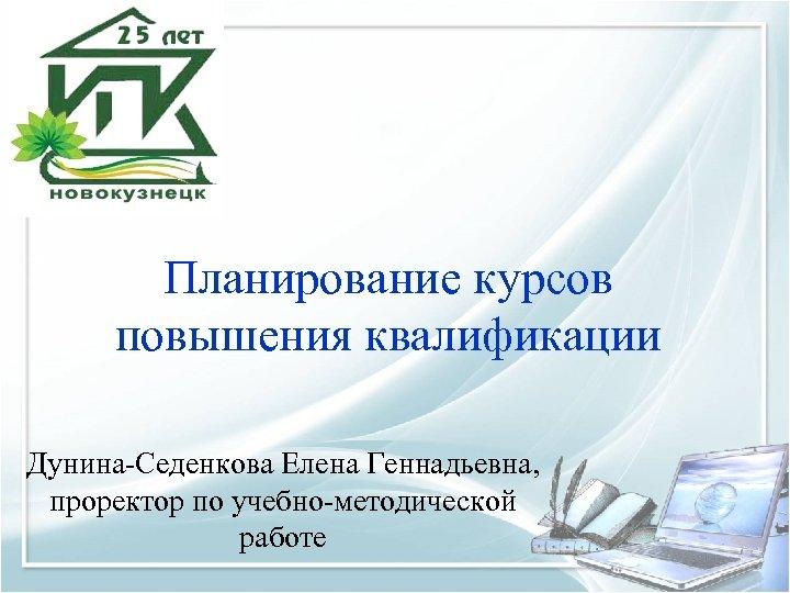 Планирование курсов повышения квалификации Дунина-Седенкова Елена Геннадьевна, проректор по учебно-методической работе