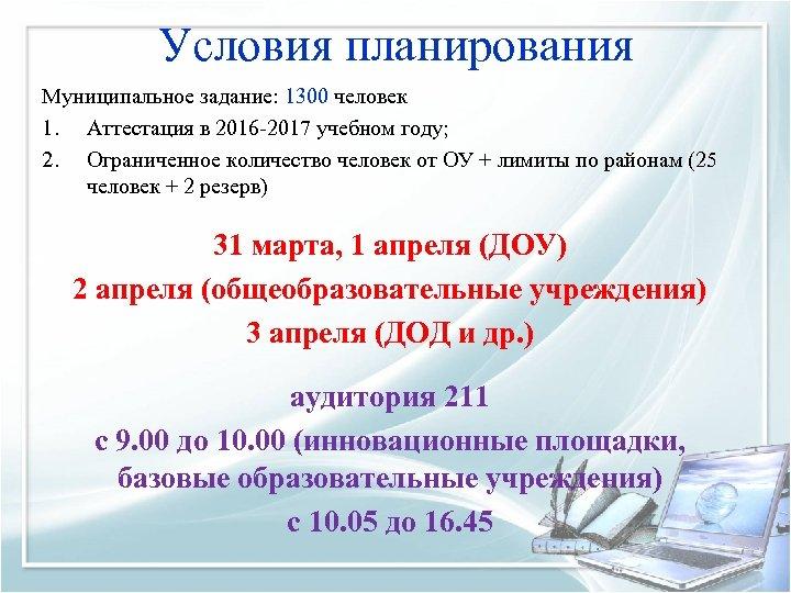 Условия планирования Муниципальное задание: 1300 человек 1. Аттестация в 2016 -2017 учебном году; 2.