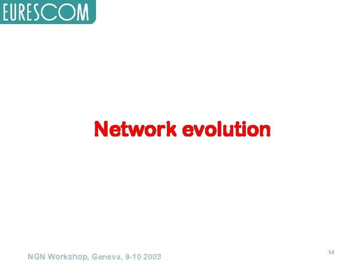 Network evolution NGN Workshop, Geneva, 9 -10 2003 14