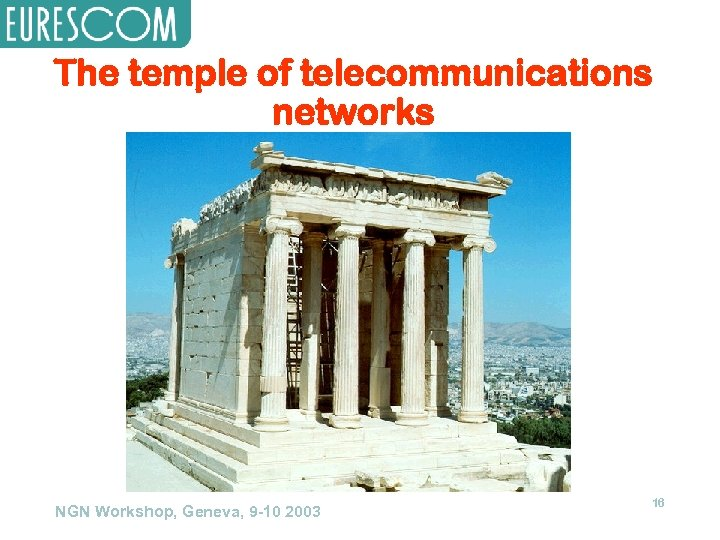 The temple of telecommunications networks NGN Workshop, Geneva, 9 -10 2003 16