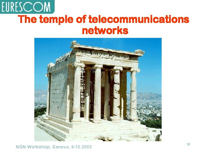 The temple of telecommunications networks NGN Workshop, Geneva, 9 -10 2003 19