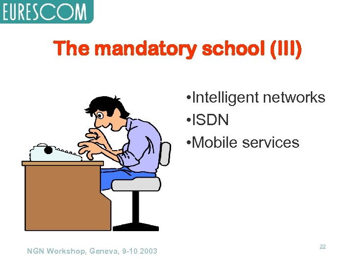 The mandatory school (III) • Intelligent networks • ISDN • Mobile services NGN Workshop,