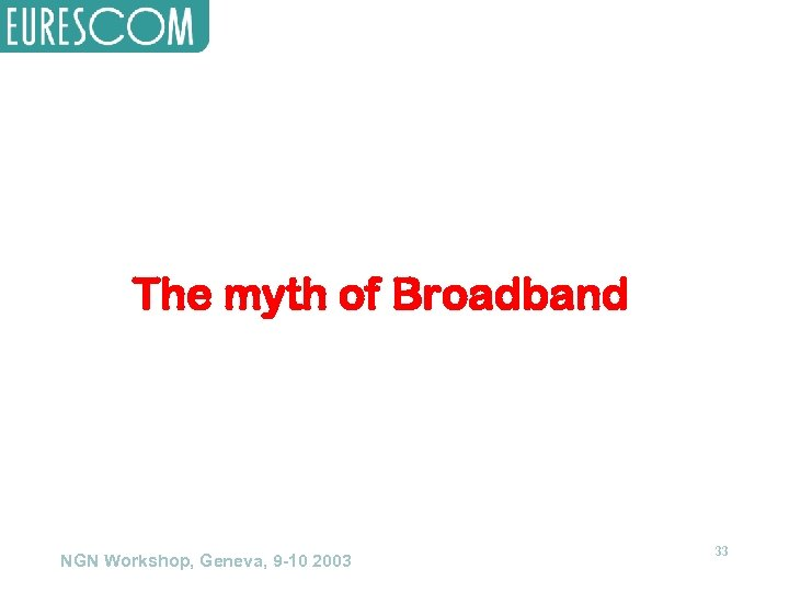 The myth of Broadband NGN Workshop, Geneva, 9 -10 2003 33