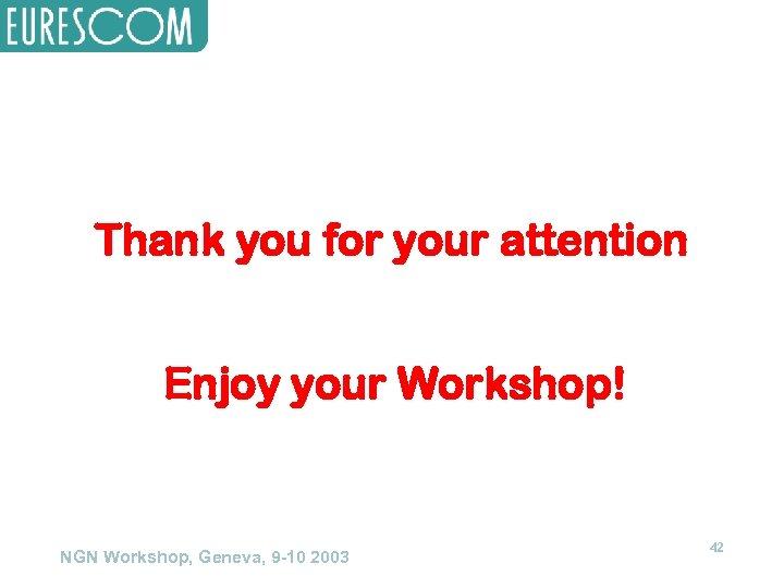 Thank you for your attention Enjoy your Workshop! NGN Workshop, Geneva, 9 -10 2003