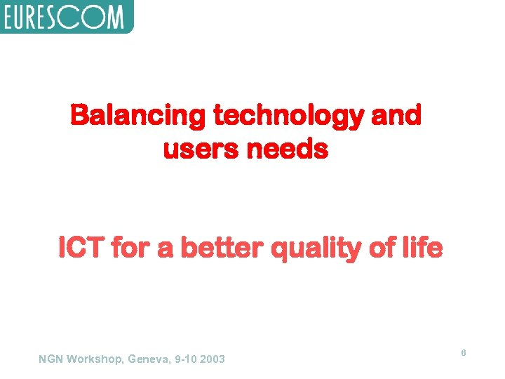 Balancing technology and users needs ICT for a better quality of life NGN Workshop,