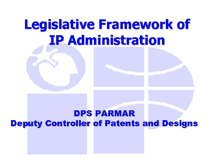 Legislative Framework of IP Administration DPS PARMAR Deputy Controller of Patents and Designs