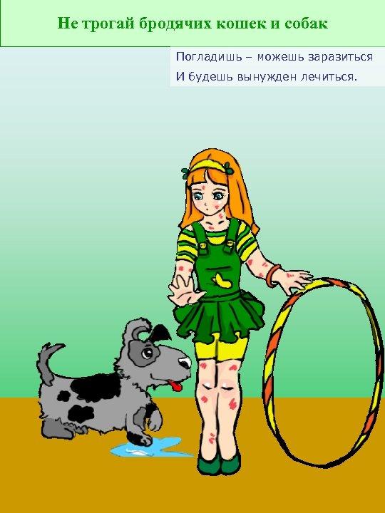 Не трогай бродячих кошек и собак Погладишь – можешь заразиться И будешь вынужден лечиться.