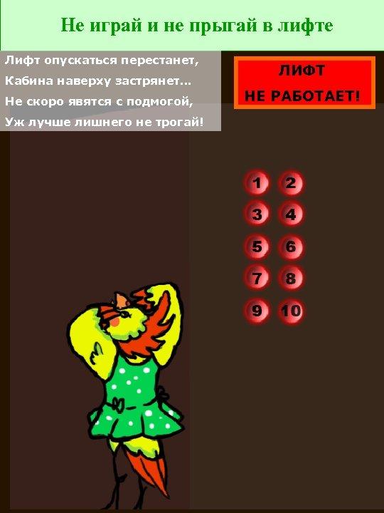 Не играй и не прыгай в лифте Лифт опускаться перестанет, Кабина наверху застрянет… Не