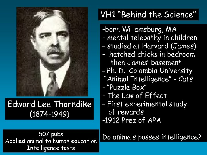 "VH 1 ""Behind the Science"" Edward Lee Thorndike (1874 -1949) 507 pubs Applied animal"