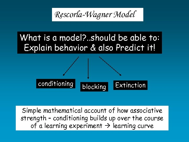 Rescorla-Wagner Model What is a model? . . should be able to: Explain behavior